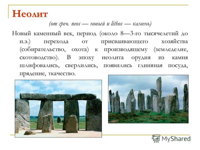 Неолит (от греч. neos новый и lithos камень) Новый каменный век, период (около 83-го тысячелетий до н.э.) перехода от присваивающего хозяйства (собирательство, охота) к производящему (земледелие, скотоводство). В эпоху неолита орудия из камня шлифова