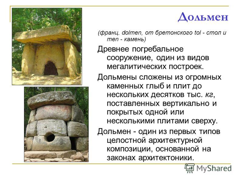Дольмен (франц. dolmen, от бретонского tol - стол и men - камень) Древнее погребальное сооружение, один из видов мегалитических построек. Дольмены сложены из огромных каменных глыб и плит до нескольких десятков тыс. кг, поставленных вертикально и пок