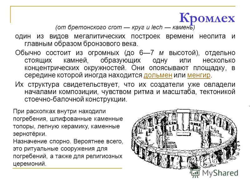 Кромлех (от бретонского crom круг и lech камень) один из видов мегалитических построек времени неолита и главным образом бронзового века. Обычно состоит из огромных (до 67 м высотой), отдельно стоящих камней, образующих одну или несколько концентриче