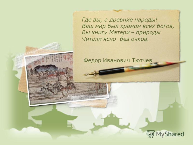 Где вы, о древние народы! Ваш мир был храмом всех богов, Вы книгу Матери – природы Читали ясно без очков. Федор Иванович Тютчев
