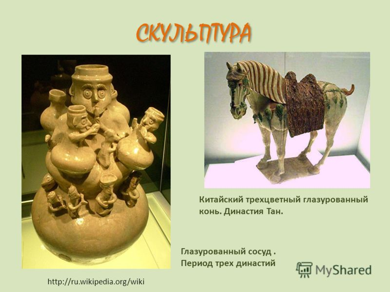 http://ru.wikipedia.org/wiki Глазурованный сосуд. Период трех династий Китайский трехцветный глазурованный конь. Династия Тан. СКУЛЬПТУРА