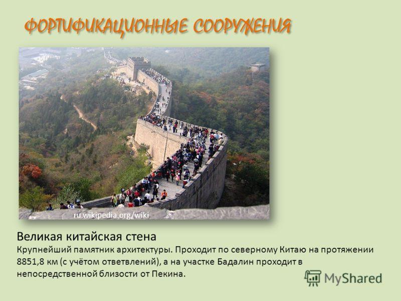 ФОРТИФИКАЦИОННЫЕ СООРУЖЕНИЯ Великая китайская стена ru.wikipedia.org/wiki Крупнейший памятник архитектуры. Проходит по северному Китаю на протяжении 8851,8 км (с учётом ответвлений), а на участке Бадалин проходит в непосредственной близости от Пекина