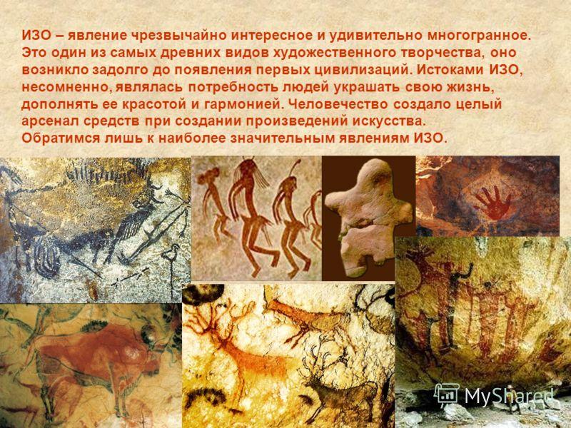 ИЗО – явление чрезвычайно интересное и удивительно многогранное. Это один из самых древних видов художественного творчества, оно возникло задолго до появления первых цивилизаций. Истоками ИЗО, несомненно, являлась потребность людей украшать свою жизн