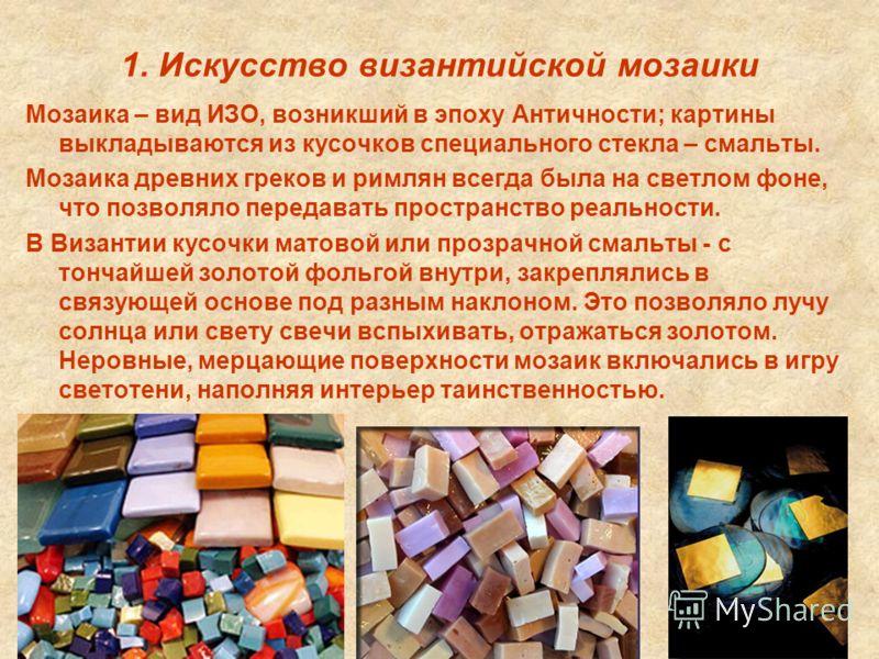 1. Искусство византийской мозаики Мозаика – вид ИЗО, возникший в эпоху Античности; картины выкладываются из кусочков специального стекла – смальты. Мозаика древних греков и римлян всегда была на светлом фоне, что позволяло передавать пространство реа