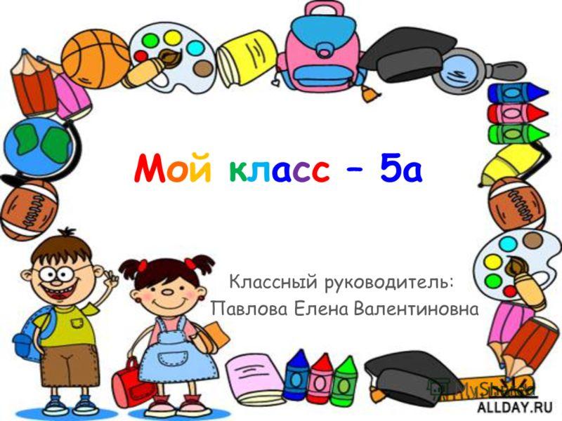 Мой класс – 5а Классный руководитель: Павлова Елена Валентиновна