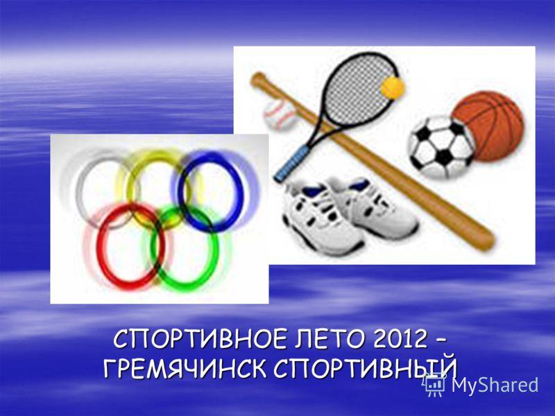 СПОРТИВНОЕ ЛЕТО 2012 – ГРЕМЯЧИНСК СПОРТИВНЫЙ