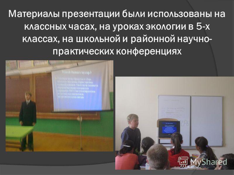 Материалы презентации были использованы на классных часах, на уроках экологии в 5-х классах, на школьной и районной научно- практических конференциях