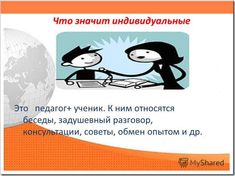 Что значит индивидуальные Это педагог+ ученик. К ним относятся беседы, задушевный разговор, консультации, советы, обмен опытом и др.