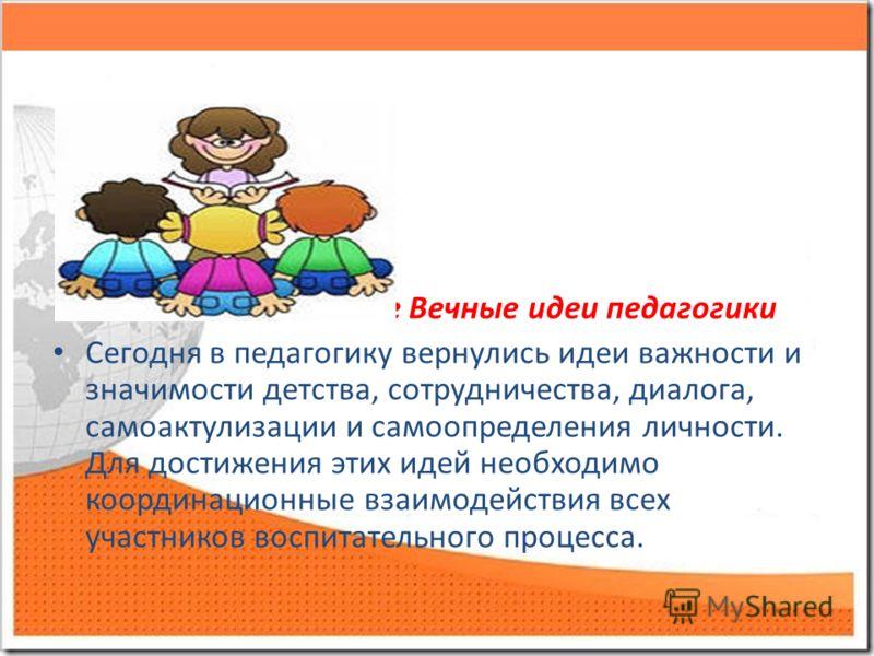 Вечные идеи педагог Вечные идеи педагогики Сегодня в педагогику вернулись идеи важности и значимости детства, сотрудничества, диалога, самоактулизации и самоопределения личности. Для достижения этих идей необходимо координационные взаимодействия всех