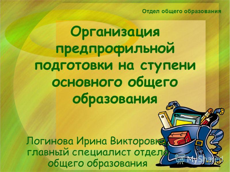 Организация предпрофильной подготовки на ступени основного общего образования Логинова Ирина Викторовна, главный специалист отдела общего образования Отдел общего образования