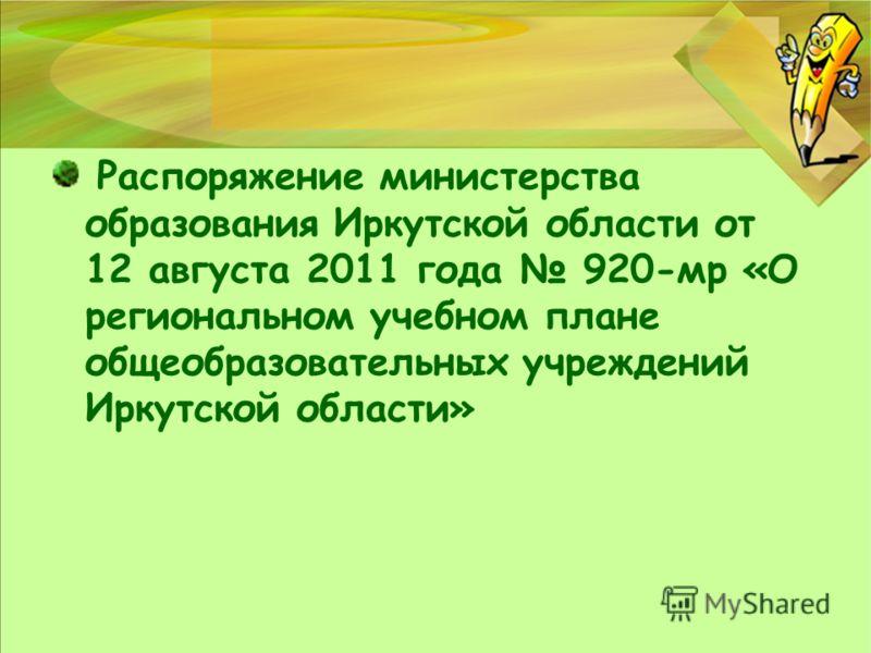 Распоряжение министерства образования Иркутской области от 12 августа 2011 года 920-мр «О региональном учебном плане общеобразовательных учреждений Иркутской области»