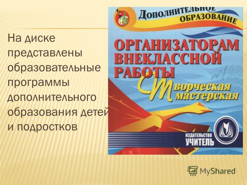 На диске представлены образовательные программы дополнительного образования детей и подростков