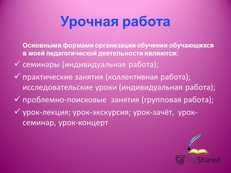 Урочная работа Основными формами организации обучения обучающихся в моей педагогической деятельности являются: семинары (индивидуальная работа); практические занятия (коллективная работа); исследовательские уроки (индивидуальная работа); проблемно-по