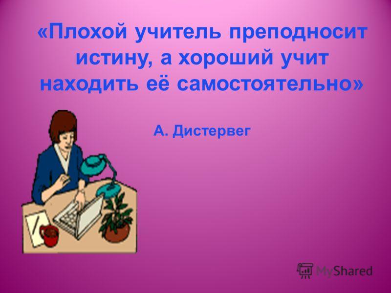 «Плохой учитель преподносит истину, а хороший учит находить её самостоятельно» А. Дистервег