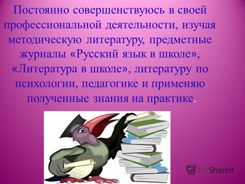 Постоянно совершенствуюсь в своей профессиональной деятельности, изучая методическую литературу, предметные журналы « Русский язык в школе », « Литература в школе », литературу по психологии, педагогике и применяю полученные знания на практике.