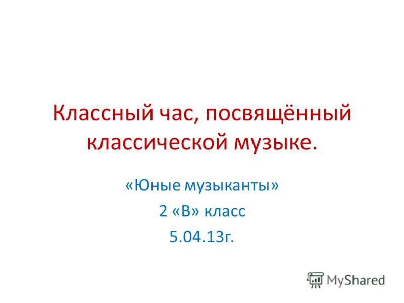 Классный час, посвящённый классической музыке. «Юные музыканты» 2 «В» класс 5.04.13г.