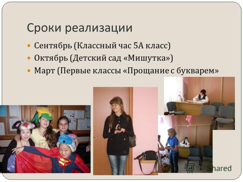 Сроки реализации Сентябрь ( Классный час 5 А класс ) Октябрь ( Детский сад « Мишутка ») Март ( Первые классы « Прощание с букварем »