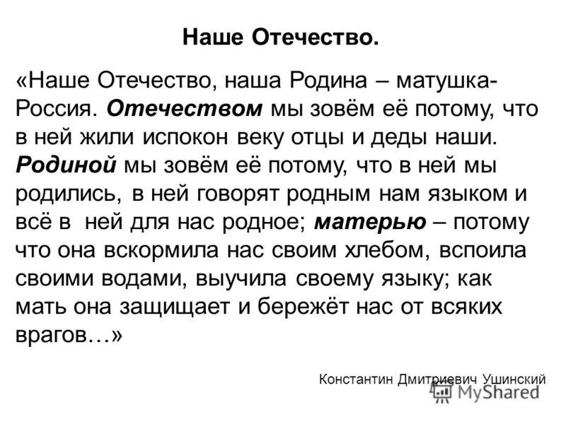 Наше Отечество. «Наше Отечество, наша Родина – матушка- Россия. Отечеством мы зовём её потому, что в ней жили испокон веку отцы и деды наши. Родиной мы зовём её потому, что в ней мы родились, в ней говорят родным нам языком и всё в ней для нас родное