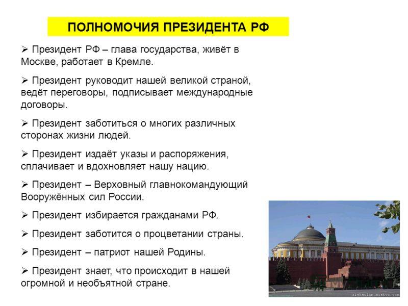 ПОЛНОМОЧИЯ ПРЕЗИДЕНТА РФ Президент РФ – глава государства, живёт в Москве, работает в Кремле. Президент руководит нашей великой страной, ведёт переговоры, подписывает международные договоры. Президент заботиться о многих различных сторонах жизни люде