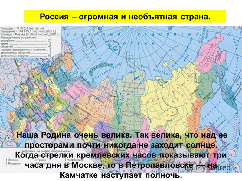 Россия – огромная и необъятная страна. Наша Родина очень велика. Так велика, что над ее просторами почти никогда не заходит солнце. Когда стрелки кремлевских часов показывают три часа дня в Москве, то в Петропавловске на Камчатке наступает полночь.