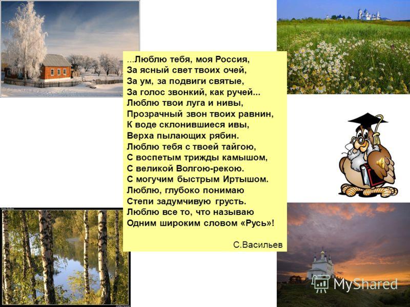 ...Люблю тебя, моя Россия, За ясный свет твоих очей, За ум, за подвиги святые, За голос звонкий, как ручей... Люблю твои луга и нивы, Прозрачный звон твоих равнин, К воде склонившиеся ивы, Верха пылающих рябин. Люблю тебя с твоей тайгою, С воспетым т