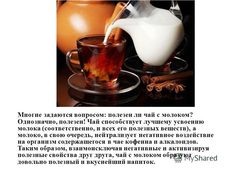 Многие задаются вопросом: полезен ли чай с молоком? Однозначно, полезен! Чай способствует лучшему усвоению молока (соответственно, и всех его полезных веществ), а молоко, в свою очередь, нейтрализует негативное воздействие на организм содержащегося в
