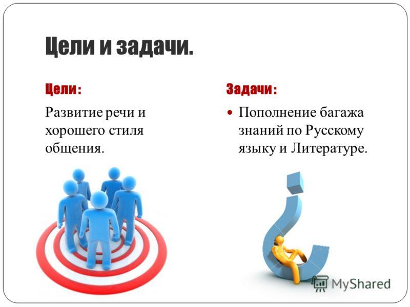 Цели и задачи. Цели :Задачи : Развитие речи и хорошего стиля общения. Пополнение багажа знаний по Русскому языку и Литературе.