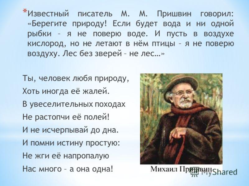 * Известный писатель М. М. Пришвин говорил: «Берегите природу! Если будет вода и ни одной рыбки – я не поверю воде. И пусть в воздухе кислород, но не летают в нём птицы – я не поверю воздуху. Лес без зверей – не лес…» Ты, человек любя природу, Хоть и