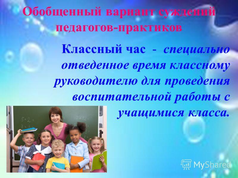 Обобщенный вариант суждений педагогов-практиков Классный час - специально отведенное время классному руководителю для проведения воспитательной работы с учащимися класса.