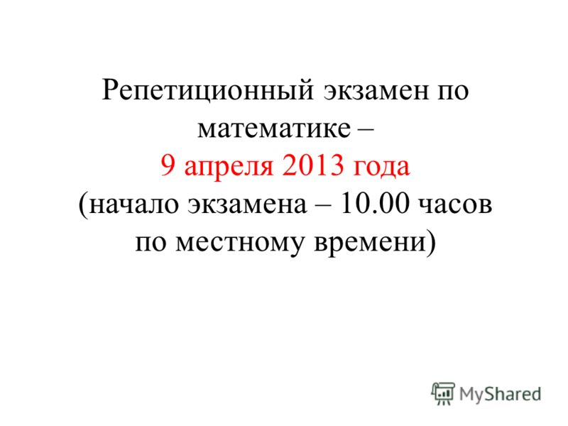 Репетиционный экзамен по математике – 9 апреля 2013 года (начало экзамена – 10.00 часов по местному времени)