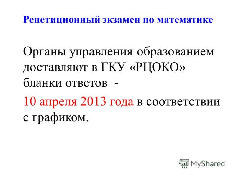 Репетиционный экзамен по математике Органы управления образованием доставляют в ГКУ «РЦОКО» бланки ответов - 10 апреля 2013 года в соответствии с графиком.