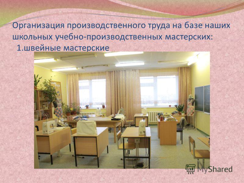 Организация производственного труда на базе наших школьных учебно-производственных мастерских: 1.швейные мастерские