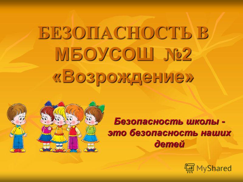 БЕЗОПАСНОСТЬ В МБОУСОШ 2 «Возрождение» Безопасность школы - это безопасность наших детей