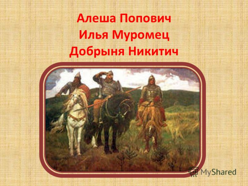 Алеша Попович Илья Муромец Добрыня Никитич