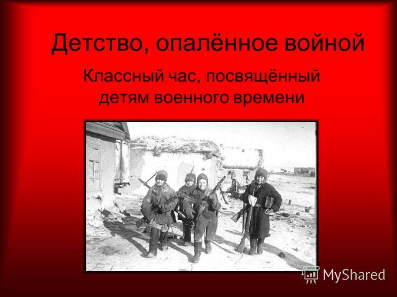Детство, опалённое войной Классный час, посвящённый детям военного времени