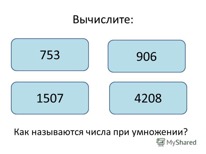 Вычислите: 4518 : 6 4521: 3 5436 : 6 29456 : 7 Как называются числа при умножении? 753 1507 906 4208