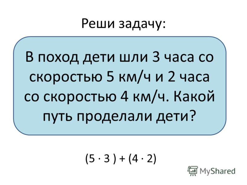 Реши задачу: В поход дети шли 3 часа со скоростью 5 км/ч и 2 часа со скоростью 4 км/ч. Какой путь проделали дети? (5 · 3 ) + (4 · 2)