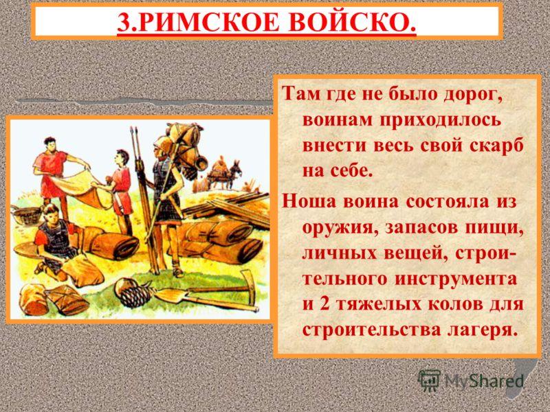 Там где не было дорог, воинам приходилось внести весь свой скарб на себе. Ноша воина состояла из оружия, запасов пищи, личных вещей, строи- тельного инструмента и 2 тяжелых колов для строительства лагеря. 3.РИМСКОЕ ВОЙСКО.