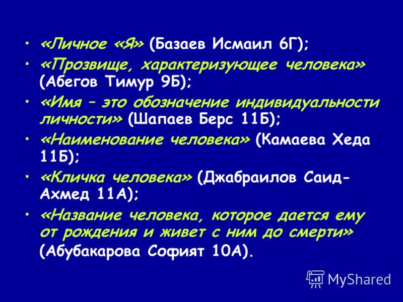 «Личное «Я» (Базаев Исмаил 6Г); «Прозвище, характеризующее человека» (Абегов Тимур 9Б); «Имя – это обозначение индивидуальности личности» (Шапаев Берс 11Б); «Наименование человека» (Камаева Хеда 11Б); «Кличка человека» (Джабраилов Саид- Ахмед 11А); «