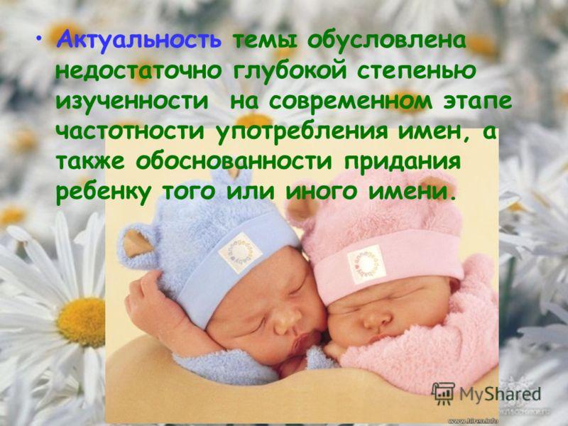 Актуальность темы обусловлена недостаточно глубокой степенью изученности на современном этапе частотности употребления имен, а также обоснованности придания ребенку того или иного имени.