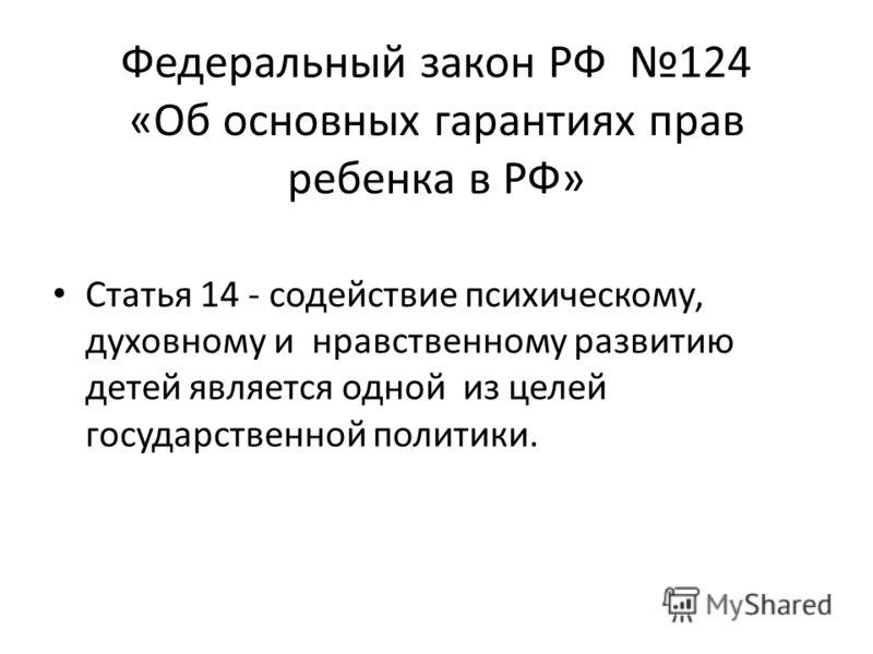Федеральный закон РФ 124 «Об основных гарантиях прав ребенка в РФ» Статья 14 - содействие психическому, духовному и нравственному развитию детей является одной из целей государственной политики.