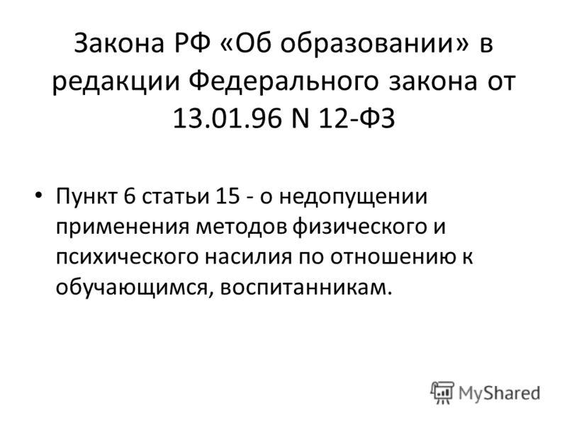 Закона РФ «Об образовании» в редакции Федерального закона от 13.01.96 N 12-ФЗ Пункт 6 статьи 15 - о недопущении применения методов физического и психического насилия по отношению к обучающимся, воспитанникам.