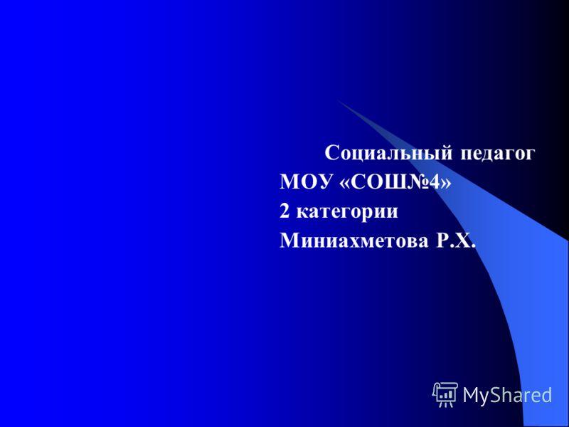 Социальный педагог МОУ «СОШ4» 2 категории Миниахметова Р.Х.