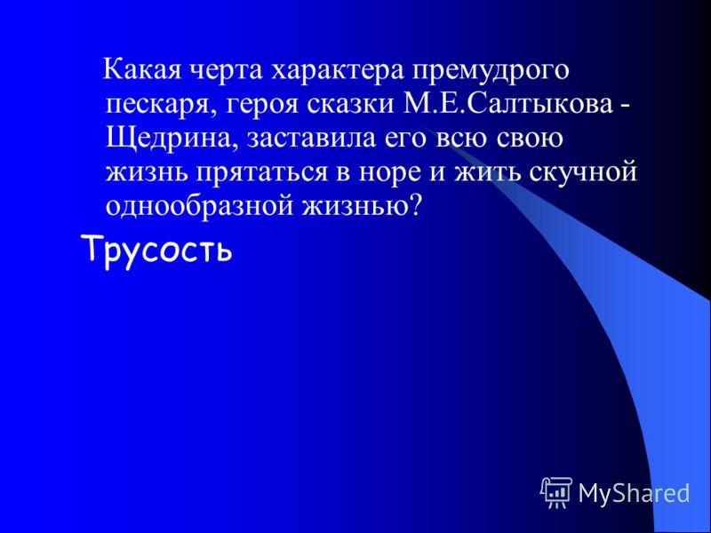 Какая черта характера премудрого пескаря, героя сказки М.Е.Салтыкова - Щедрина, заставила его всю свою жизнь прятаться в норе и жить скучной однообразной жизнью? Трусость