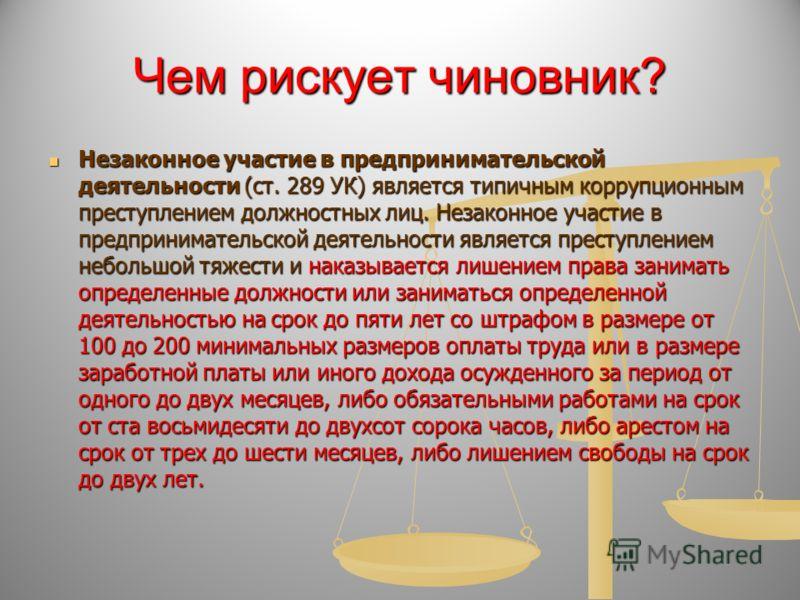 Чем рискует чиновник? Незаконное участие в предпринимательской деятельности (ст. 289 УК) является типичным коррупционным преступлением должностных лиц. Незаконное участие в предпринимательской деятельности является преступлением небольшой тяжести и н