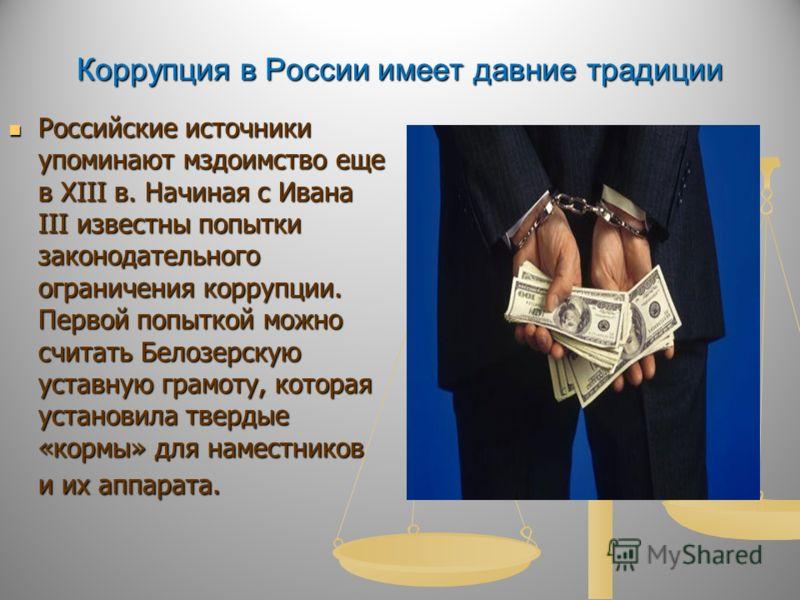 Коррупция в России имеет давние традиции Российские источники упоминают мздоимство еще в XIII в. Начиная с Ивана III известны попытки законодательного ограничения коррупции. Первой попыткой можно считать Белозерскую уставную грамоту, которая установи