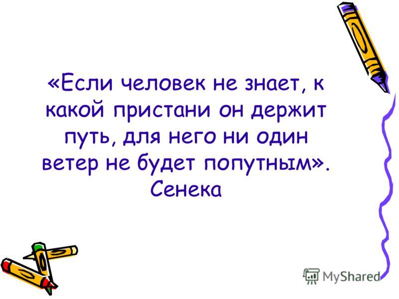 «Если человек не знает, к какой пристани он держит путь, для него ни один ветер не будет попутным». Сенека