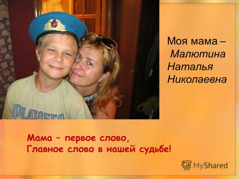Мама – первое слово, Главное слово в нашей судьбе! Моя мама – Малютина Наталья Николаевна