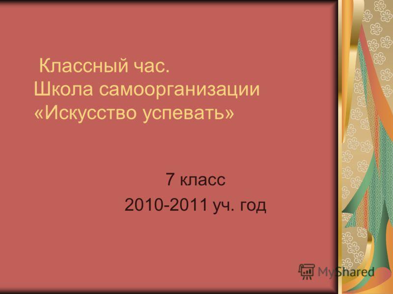 Классный час. Школа самоорганизации «Искусство успевать» 7 класс 2010-2011 уч. год