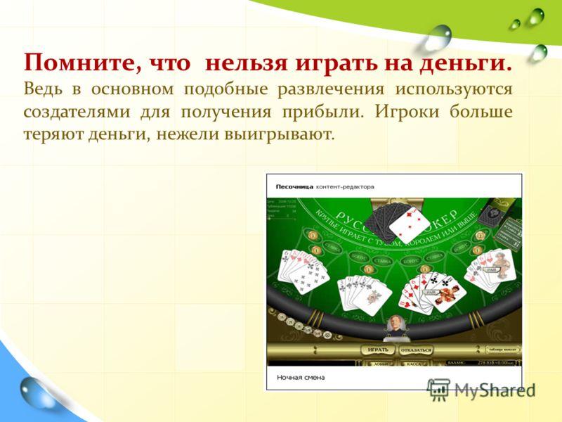 Помните, что нельзя играть на деньги. Ведь в основном подобные развлечения используются создателями для получения прибыли. Игроки больше теряют деньги, нежели выигрывают.